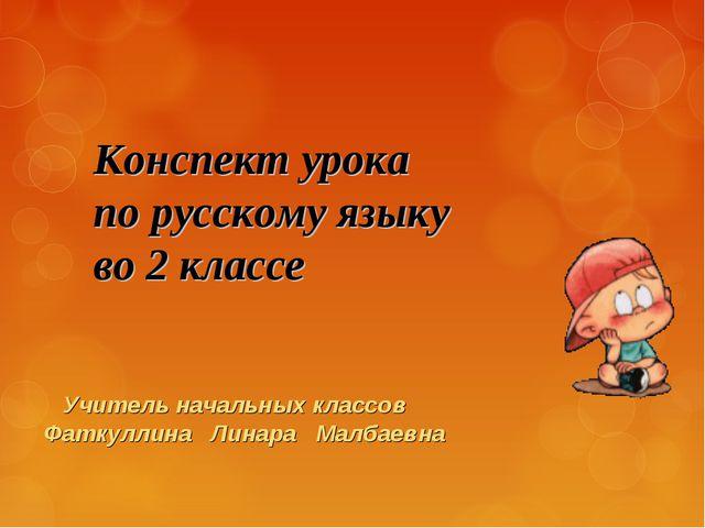 Конспект урока по русскому языку во 2 классе Учитель начальных классов Фаткул...