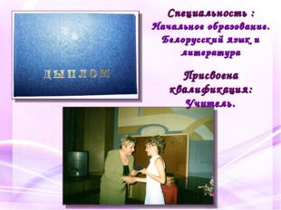 Специальность : Начальное образование. Белорусский язык и литература Присвоен