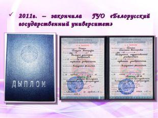 2011г. – закончила ГУО «Белорусский государственный университет»