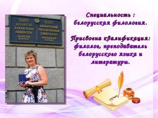 Специальность : белорусская филология. Присвоена квалификация: филолог, препо