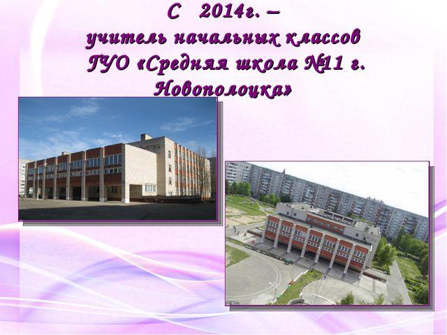 С 2014г. – учитель начальных классов ГУО «Средняя школа №11 г. Новополоцка»