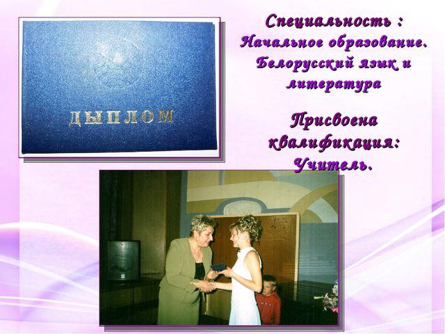 Специальность : Начальное образование. Белорусский язык и литература Присвоен...