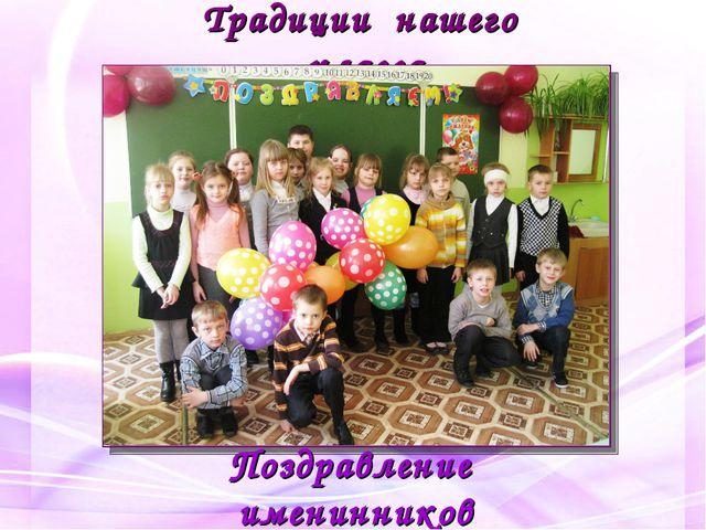Традиции нашего класса Поздравление именинников