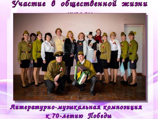 Участие в общественной жизни школы Литературно-музыкальная композиция к 70-ле...