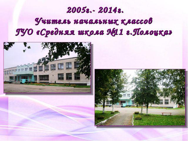 2005г.- 2014г. Учитель начальных классов ГУО «Средняя школа №11 г.Полоцка»