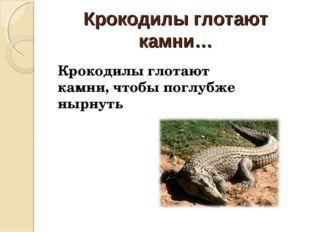 Крокодилы глотают камни… Крокодилы глотают камни, чтобы поглубже нырнуть