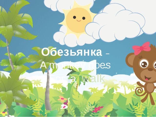 Обезьянка – A monkey goes For a walk