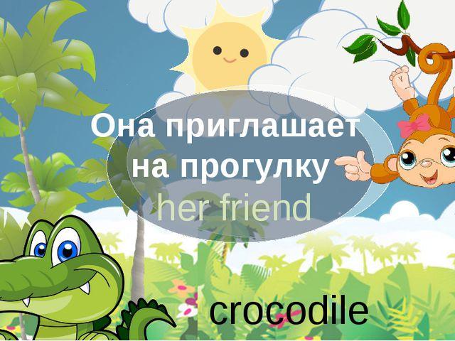 Она приглашает на прогулку her friend crocodile
