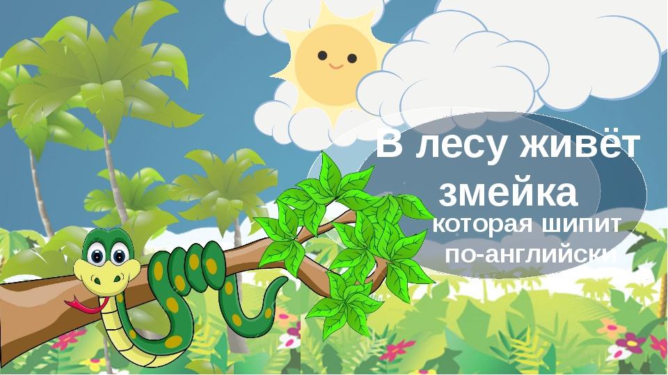 В лесу живёт змейка которая шипит по-английски