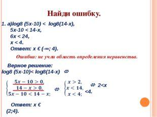 1. а)log8 (5х-10) < log8(14-х), 5x-10 < 14-x, 6x < 24, x < 4. Ответ: х € (-∞;
