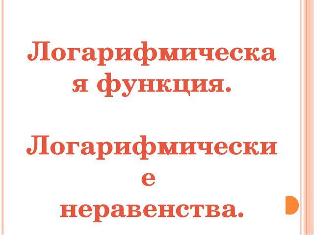 Логарифмическая функция. Логарифмические неравенства.