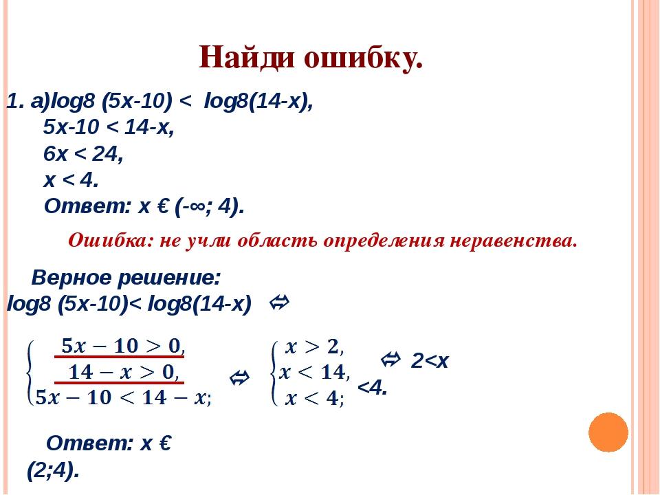 1. а)log8 (5х-10) < log8(14-х), 5x-10 < 14-x, 6x < 24, x < 4. Ответ: х € (-∞;...