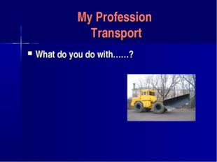 My Profession Transport What do you do with……?