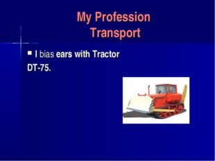 My Profession Transport I bias ears with Tractor DT-75.