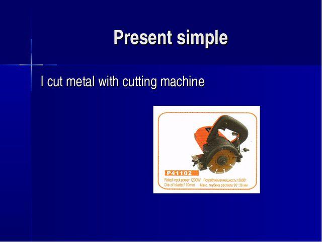Present simple I cut metal with cutting machine