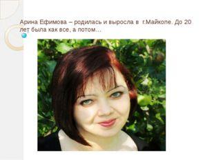 Арина Ефимова – родилась и выросла в г.Майкопе. До 20 лет была как все, а пот