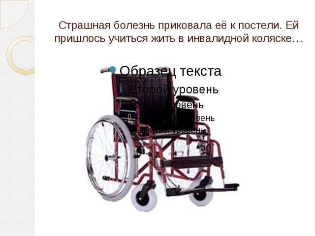 Страшная болезнь приковала её к постели. Ей пришлось учиться жить в инвалидно...
