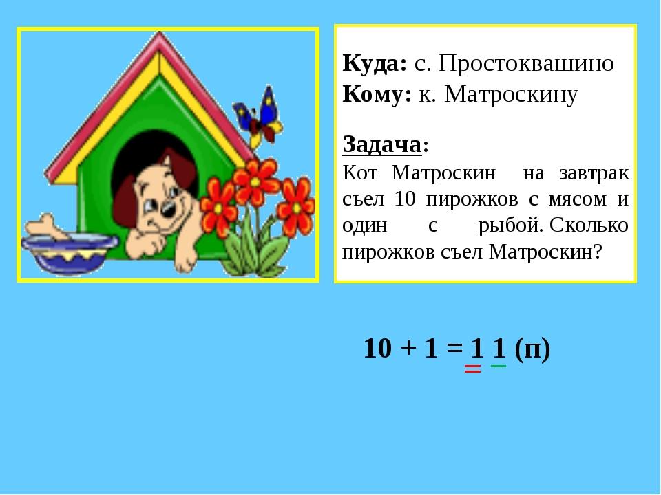 10 + 1 = 1 1 (п) Куда: с. Простоквашино Кому: к. Матроскину Задача: Кот Матро...