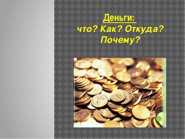 Деньги: что? Как? Откуда? Почему?