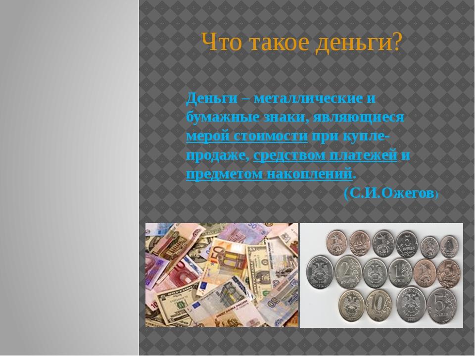 Деньги – металлические и бумажные знаки, являющиеся мерой стоимости при купле...