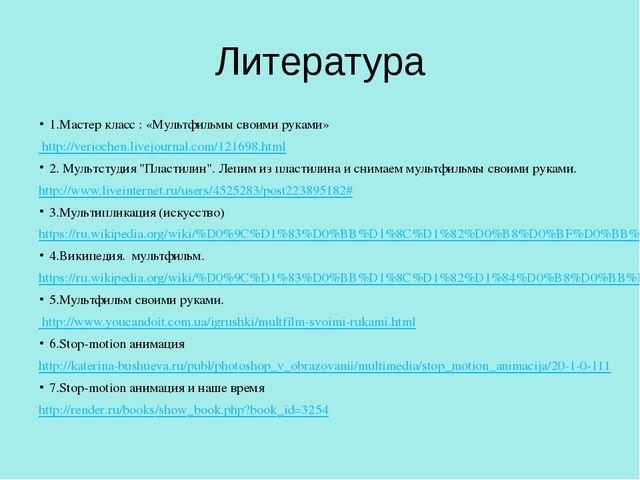 Литература 1.Мастер класс : «Мультфильмы своими руками» http://veriochen.live...
