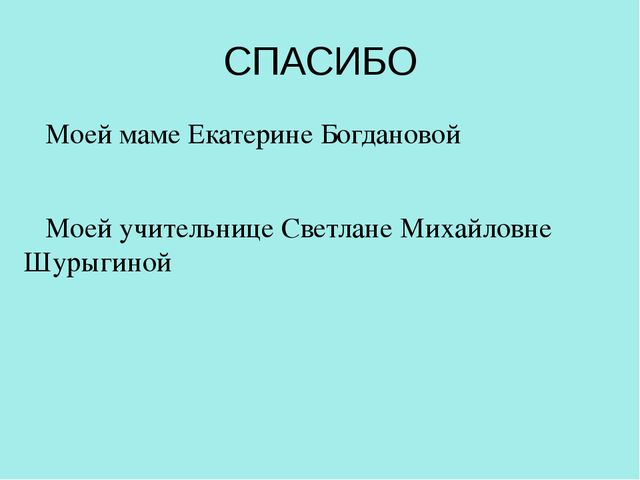 СПАСИБО Моей маме Екатерине Богдановой Моей учительнице Светлане Михайловне Ш...
