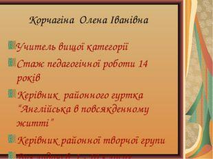 Корчагіна Олена Іванівна Учитель вищої категорії Стаж педагогічної роботи 14