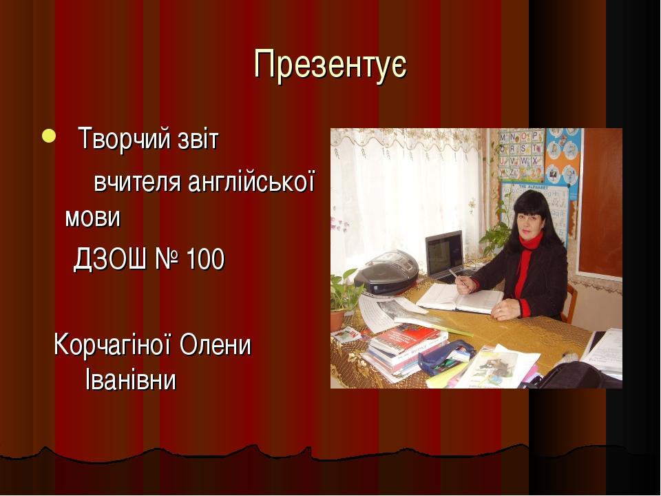 Презентує Творчий звіт вчителя англійської мови ДЗОШ № 100 Корчагіної Олени І...