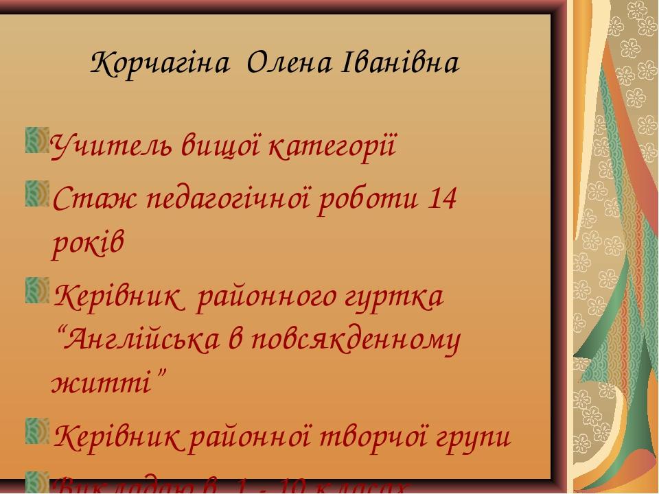Корчагіна Олена Іванівна Учитель вищої категорії Стаж педагогічної роботи 14...