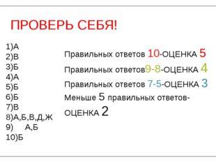 ПРОВЕРЬ СЕБЯ! 1)А 2)В 3)Б 4)А 5)Б 6)Б 7)В 8)А,Б,В,Д,Ж 9) А,Б 10)Б Правильных