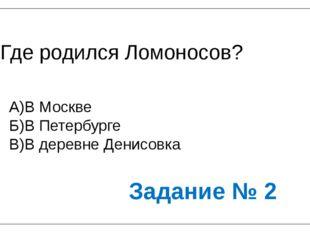 Где родился Ломоносов? А)В Москве Б)В Петербурге В)В деревне Денисовка Задани