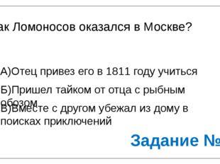 Как Ломоносов оказался в Москве? А)Отец привез его в 1811 году учиться Б)Приш