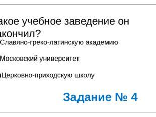 Какое учебное заведение он закончил? А)Славяно-греко-латинскую академию Б)Мос