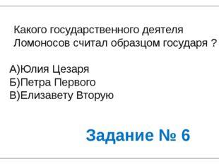 Какого государственного деятеля Ломоносов считал образцом государя ? А)Юлия Ц