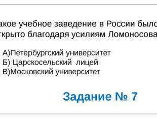 Какое учебное заведение в России было открыто благодаря усилиям Ломоносова? А