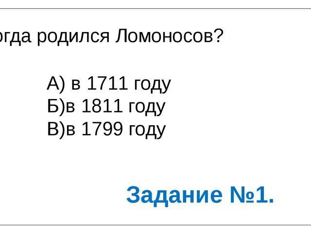 Когда родился Ломоносов? А) в 1711 году Б)в 1811 году В)в 1799 году Задание №1.