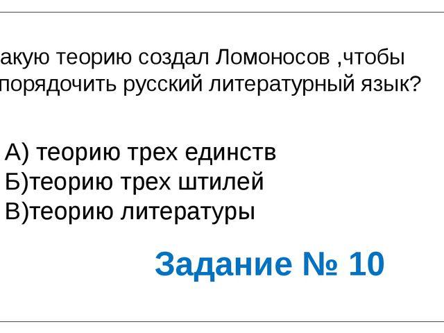 Какую теорию создал Ломоносов ,чтобы упорядочить русский литературный язык? А...