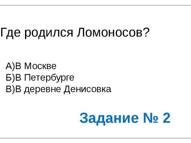 Где родился Ломоносов? А)В Москве Б)В Петербурге В)В деревне Денисовка Задани...