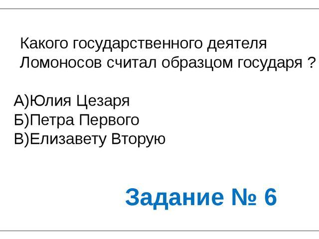 Какого государственного деятеля Ломоносов считал образцом государя ? А)Юлия Ц...