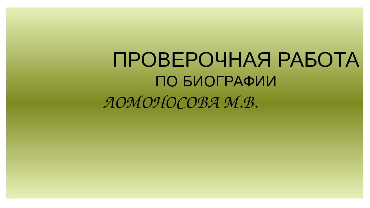 ПРОВЕРОЧНАЯ РАБОТА ПО БИОГРАФИИ ЛОМОНОСОВА М.В.