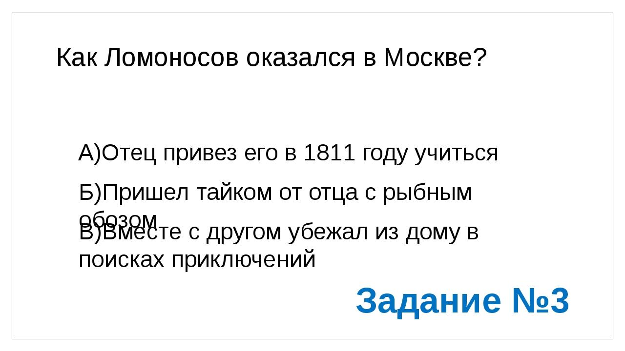 Как Ломоносов оказался в Москве? А)Отец привез его в 1811 году учиться Б)Приш...