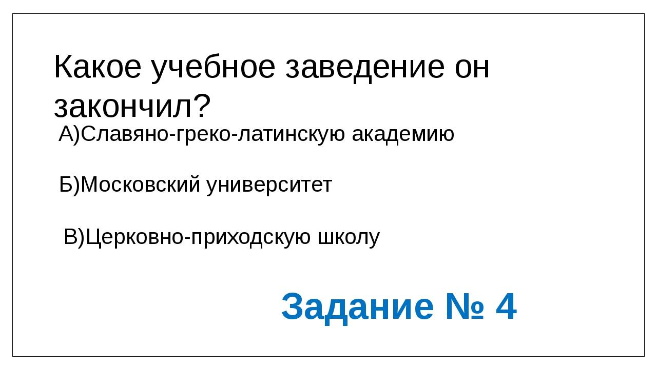 Какое учебное заведение он закончил? А)Славяно-греко-латинскую академию Б)Мос...