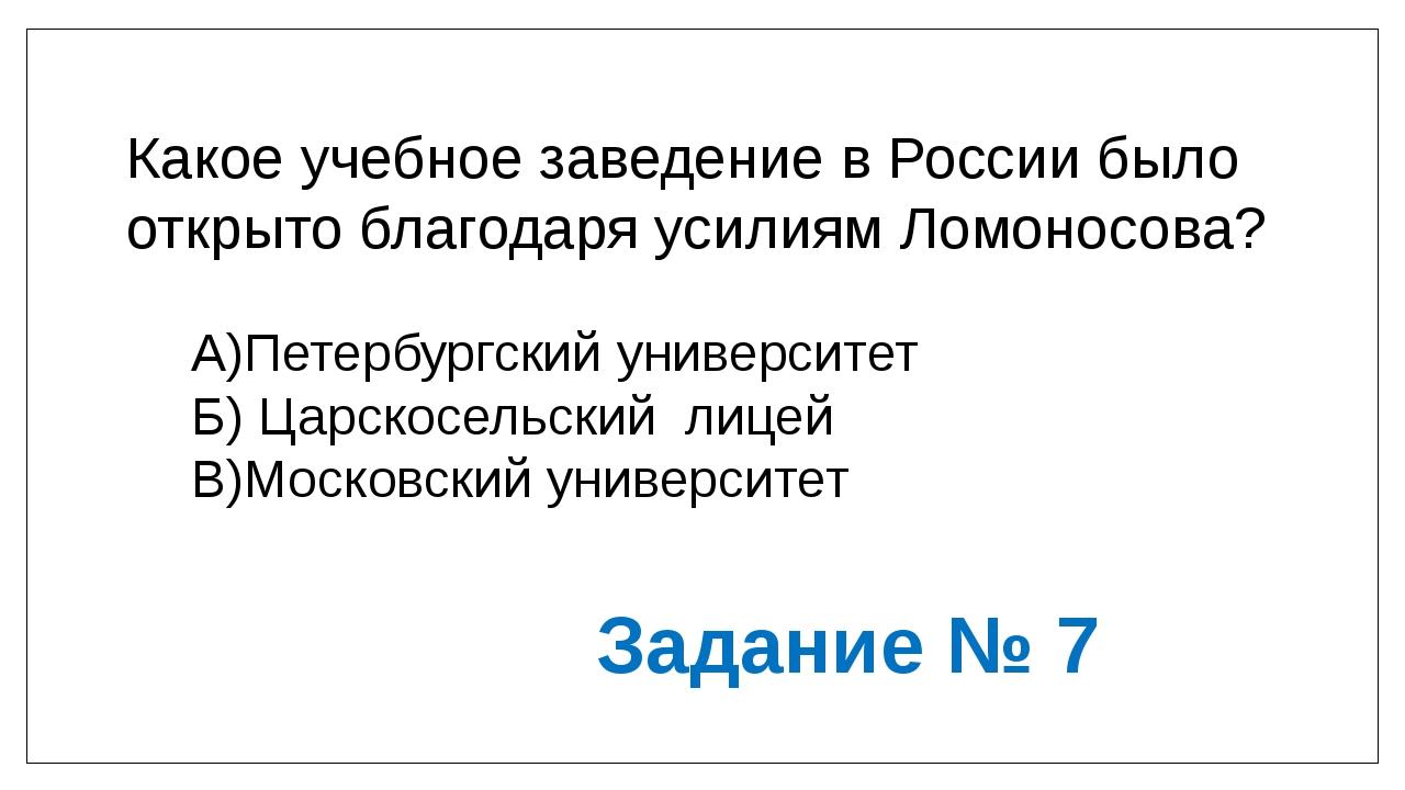 Какое учебное заведение в России было открыто благодаря усилиям Ломоносова? А...