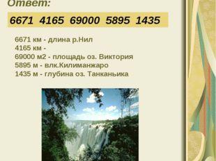 Ответ: 6671 4165 69000 5895 1435 6671 км - длина р.Нил 4165 км - 69000 м2 - п