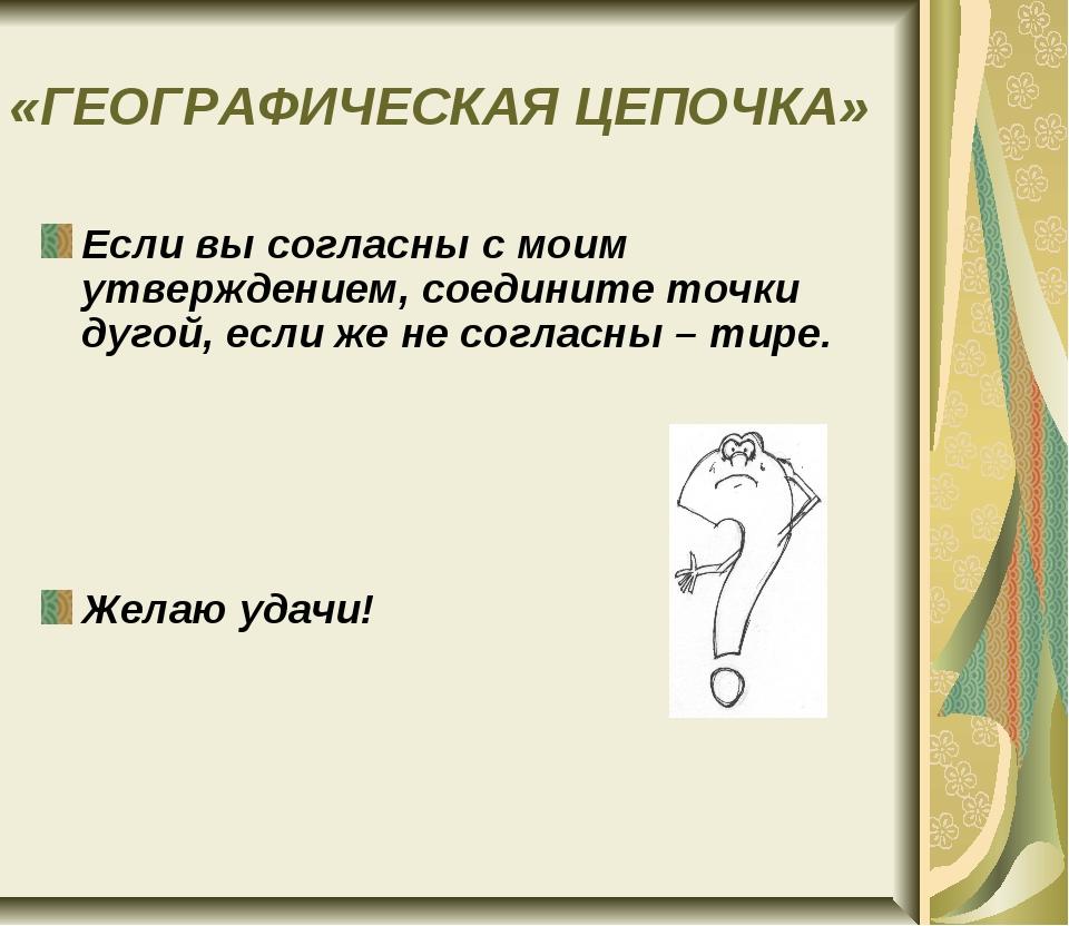 «ГЕОГРАФИЧЕСКАЯ ЦЕПОЧКА» Если вы согласны с моим утверждением, соедините точк...