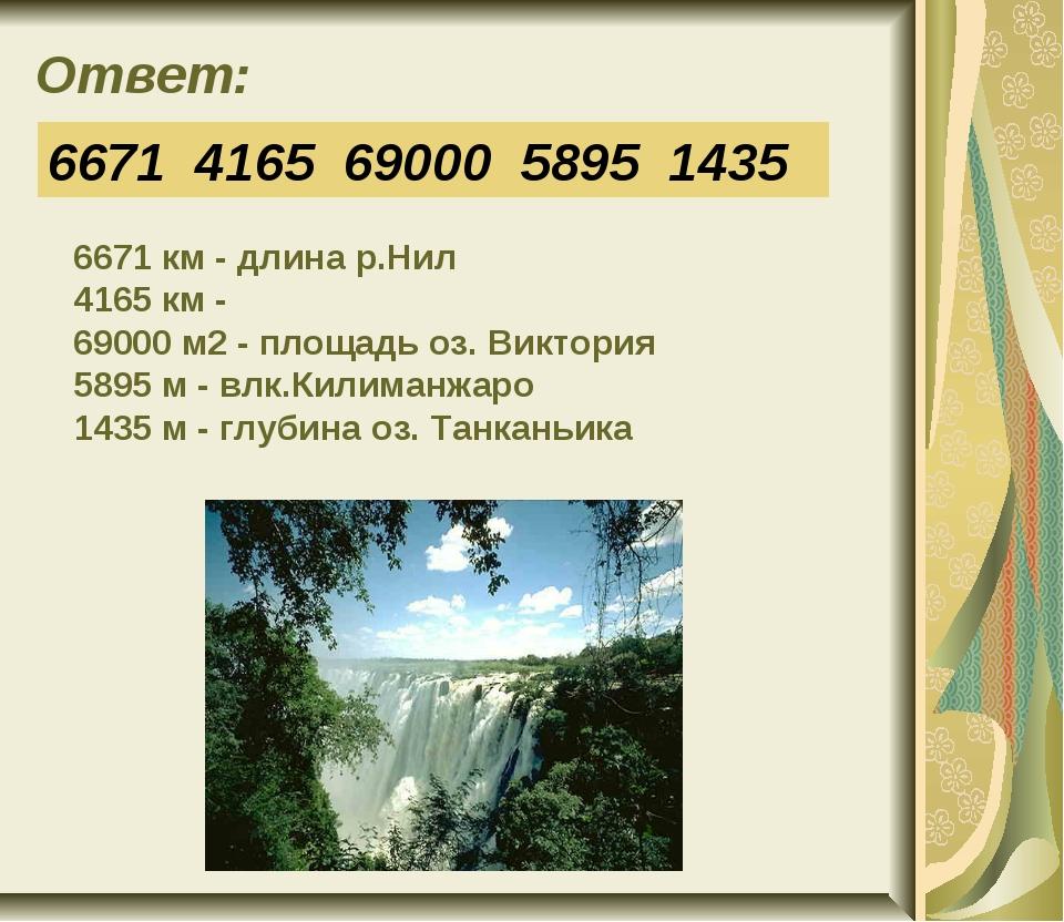 Ответ: 6671 4165 69000 5895 1435 6671 км - длина р.Нил 4165 км - 69000 м2 - п...