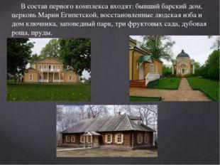 В состав первого комплекса входят: бывший барский дом, церковь Марии Египетс