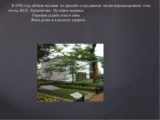 В 1974 году вблизи часовни по просьбе сотрудников музея перезахоронили отца...