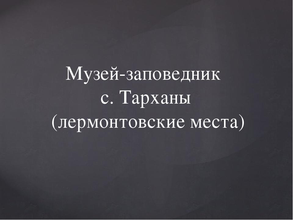Музей-заповедник с. Тарханы (лермонтовские места)