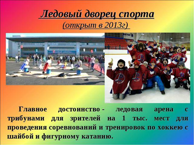 Ледовый дворец спорта (открыт в 2013г) Главное достоинство- ледовая арена с...